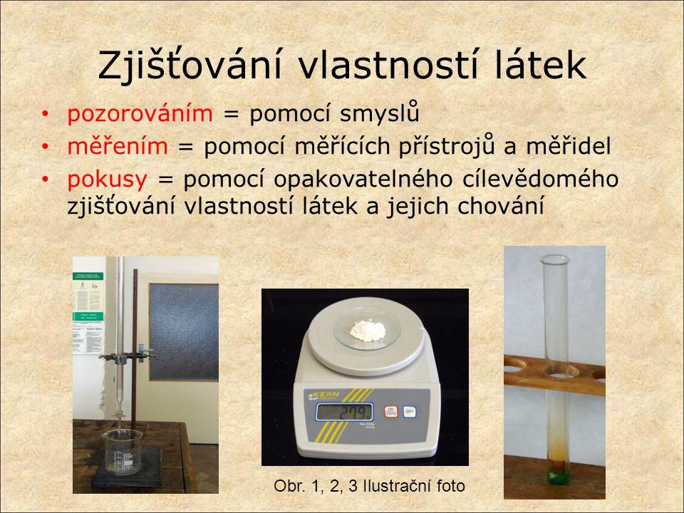 Zjišťování vlastností látek pozorováním = pomocí smyslů měřením = pomocí měřících přístrojů a měřidel pokusy = pomocí opakovatelného cílevědomého zjiš