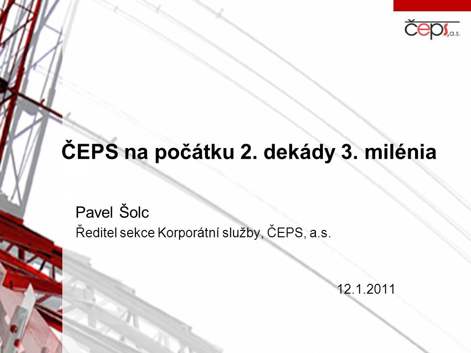 ČEPS na počátku 2. dekády 3. milénia Pavel Šolc Ředitel sekce Korporátní služby, ČEPS, a.s. 12.1.2011