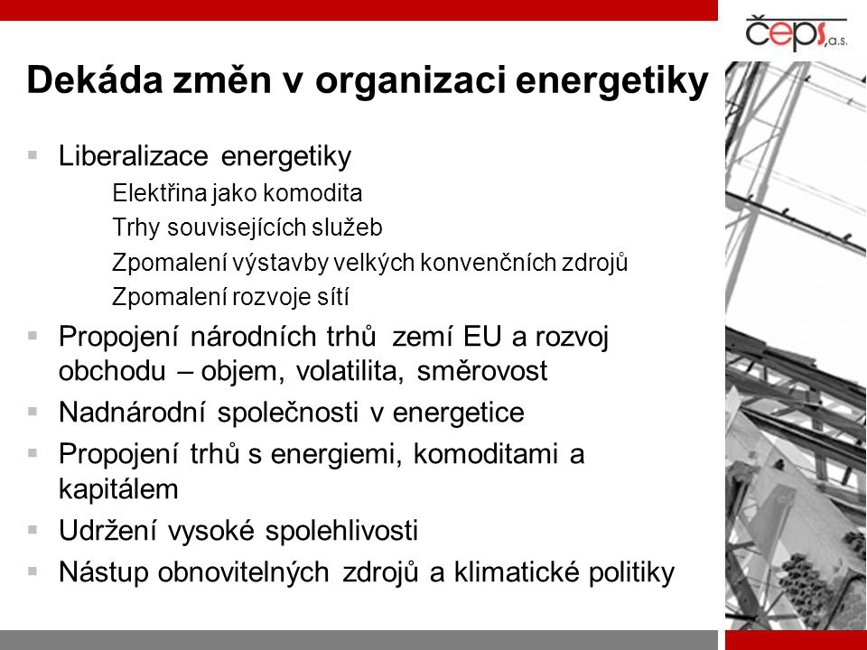 Dekáda změn v organizaci energetiky  Liberalizace energetiky Elektřina jako komodita Trhy souvisejících služeb Zpomalení výstavby velkých konvenčních zdrojů Zpomalení rozvoje sítí  Propojení národních trhů zemí EU a rozvoj obchodu – objem, volatilita, směrovost  Nadnárodní společnosti v energetice  Propojení trhů s energiemi, komoditami a kapitálem  Udržení vysoké spolehlivosti  Nástup obnovitelných zdrojů a klimatické politiky
