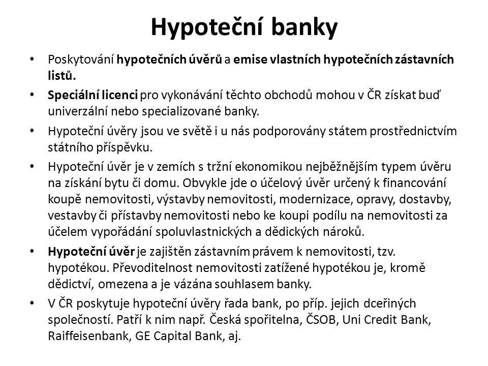 Hypoteční banky Poskytování hypotečních úvěrů a emise vlastních hypotečních zástavních listů. Speciální licenci pro vykonávání těchto obchodů mohou v