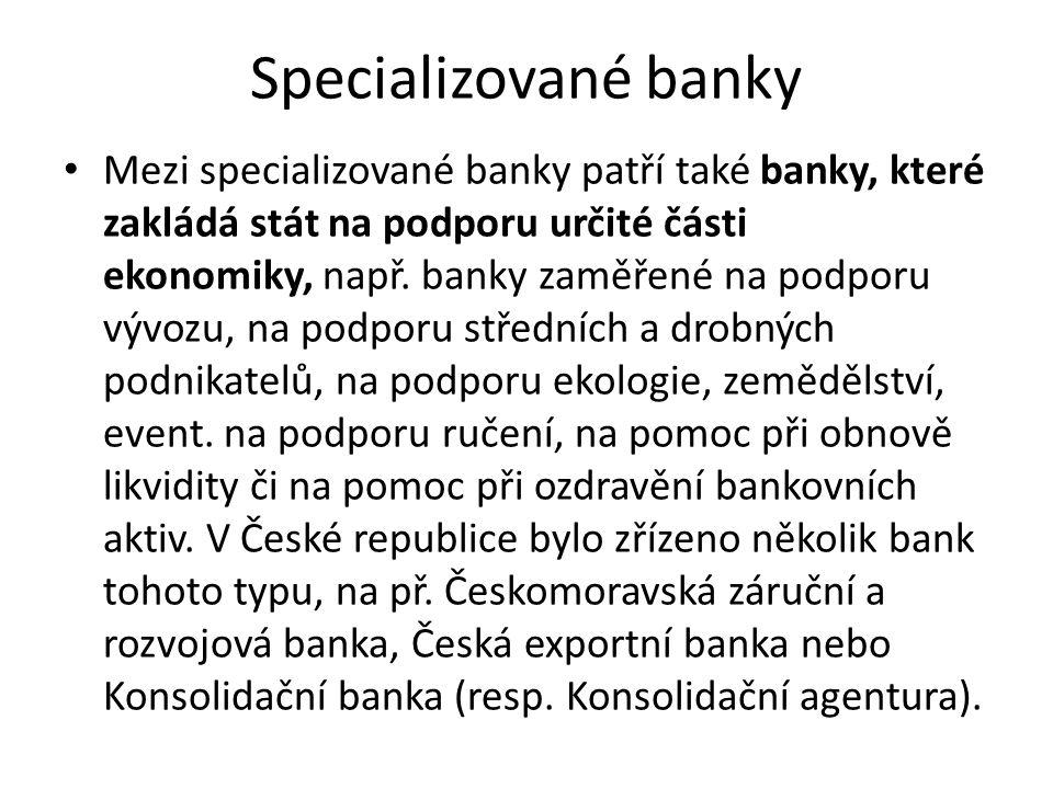 Specializované banky Mezi specializované banky patří také banky, které zakládá stát na podporu určité části ekonomiky, např. banky zaměřené na podporu