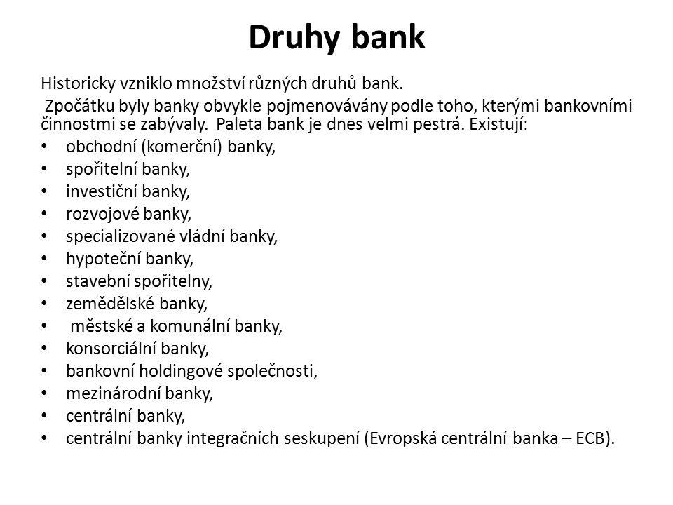 Druhy bank Historicky vzniklo množství různých druhů bank. Zpočátku byly banky obvykle pojmenovávány podle toho, kterými bankovními činnostmi se zabýv