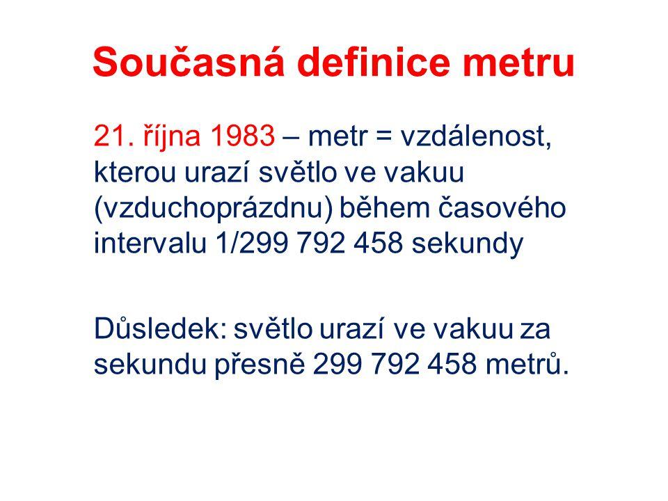 Současná definice metru 21. října 1983 – metr = vzdálenost, kterou urazí světlo ve vakuu (vzduchoprázdnu) během časového intervalu 1/299 792 458 sekun