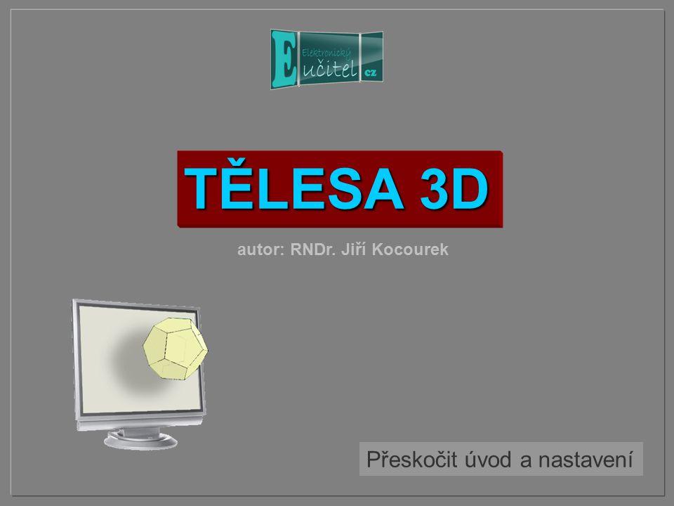 TĚLESA 3D Přeskočit úvod a nastavení autor: RNDr. Jiří Kocourek