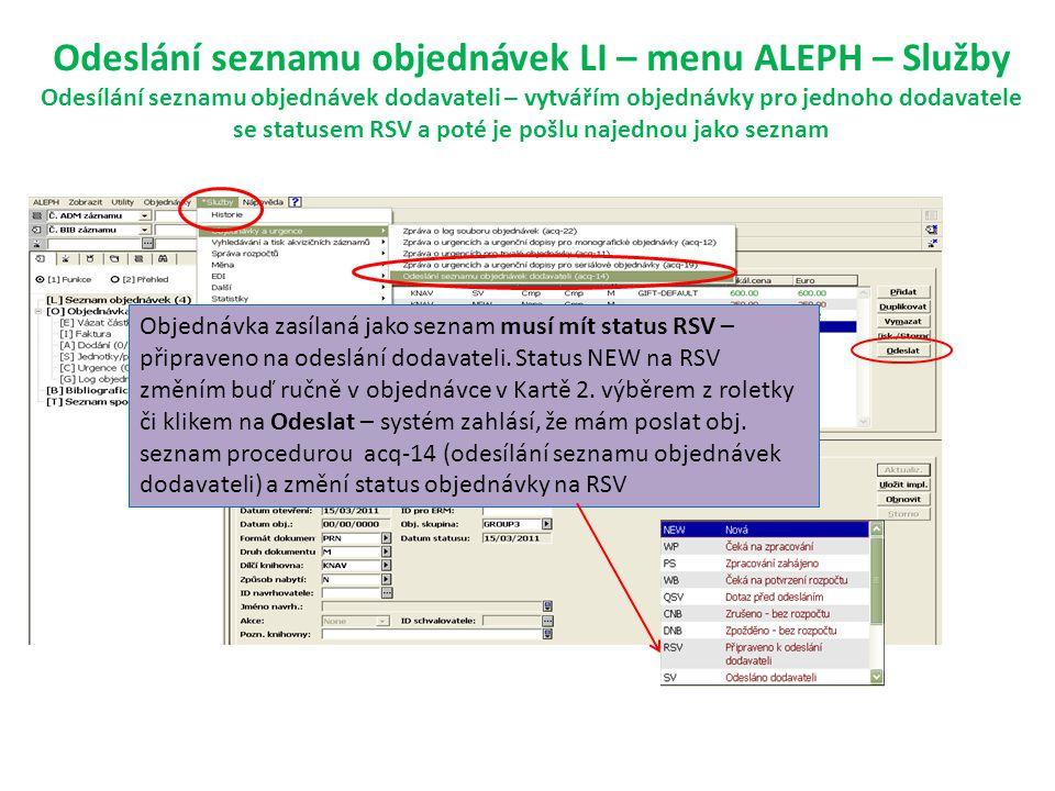 Odeslání seznamu objednávek LI – menu ALEPH – Služby Odesílání seznamu objednávek dodavateli – vytvářím objednávky pro jednoho dodavatele se statusem RSV a poté je pošlu najednou jako seznam Objednávka zasílaná jako seznam musí mít status RSV – připraveno na odeslání dodavateli.