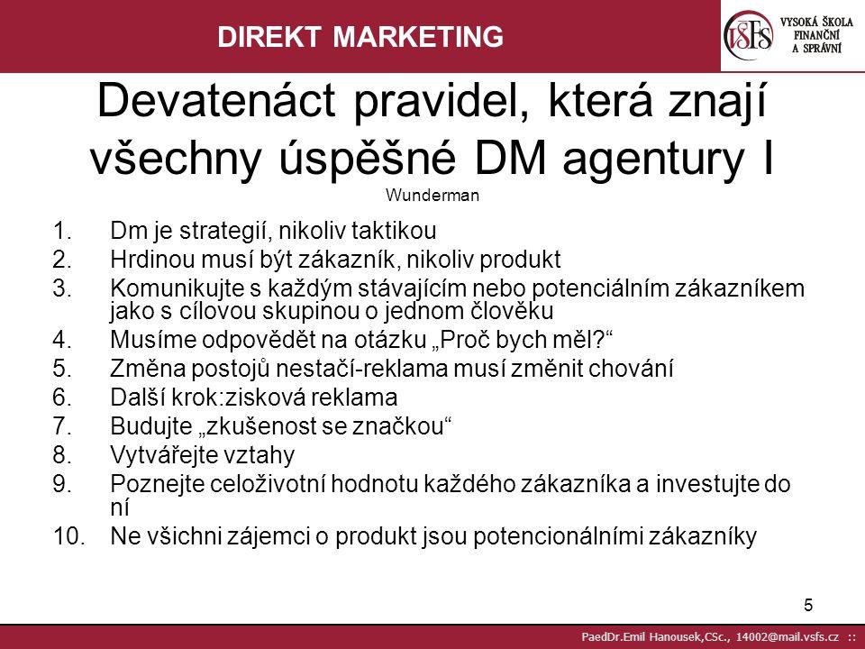 """5 PaedDr.Emil Hanousek,CSc., 14002@mail.vsfs.cz :: 1.Dm je strategií, nikoliv taktikou 2.Hrdinou musí být zákazník, nikoliv produkt 3.Komunikujte s každým stávajícím nebo potenciálním zákazníkem jako s cílovou skupinou o jednom člověku 4.Musíme odpovědět na otázku """"Proč bych měl? 5.Změna postojů nestačí-reklama musí změnit chování 6.Další krok:zisková reklama 7.Budujte """"zkušenost se značkou 8.Vytvářejte vztahy 9.Poznejte celoživotní hodnotu každého zákazníka a investujte do ní 10.Ne všichni zájemci o produkt jsou potencionálními zákazníky Devatenáct pravidel, která znají všechny úspěšné DM agentury I Wunderman DIREKT MARKETING"""
