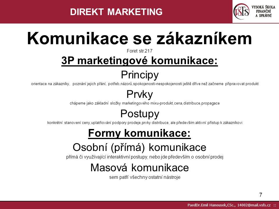 7 PaedDr.Emil Hanousek,CSc., 14002@mail.vsfs.cz :: 3P marketingové komunikace: Principy orientace na zákazníky, poznání jejich přání, potřeb,názorů,spokojenosti-nespokojenosti ještě dříve než začneme připravovat produkt Prvky chápeme jako základní složky marketingového mixu-produkt,cena,distribuce,propagace Postupy konkrétní stanovení ceny,uplatňování podpory prodeje,prvky distribuce, ale především aktivní přístup k zákazníkovi Formy komunikace: Osobní (přímá) komunikace přímá či využívající interaktivní postupy, nebo jde především o osobní prodej Masová komunikace sem patří všechny ostatní nástroje Komunikace se zákazníkem Foret str.217 DIREKT MARKETING