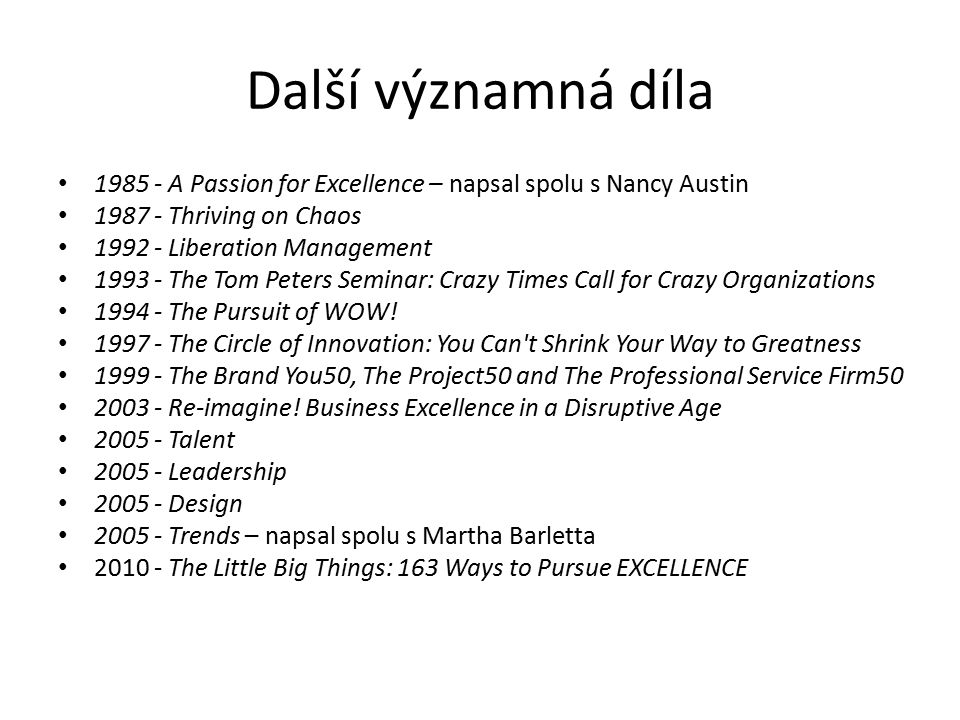 Další významná díla 1985 - A Passion for Excellence – napsal spolu s Nancy Austin 1987 - Thriving on Chaos 1992 - Liberation Management 1993 - The Tom Peters Seminar: Crazy Times Call for Crazy Organizations 1994 - The Pursuit of WOW.