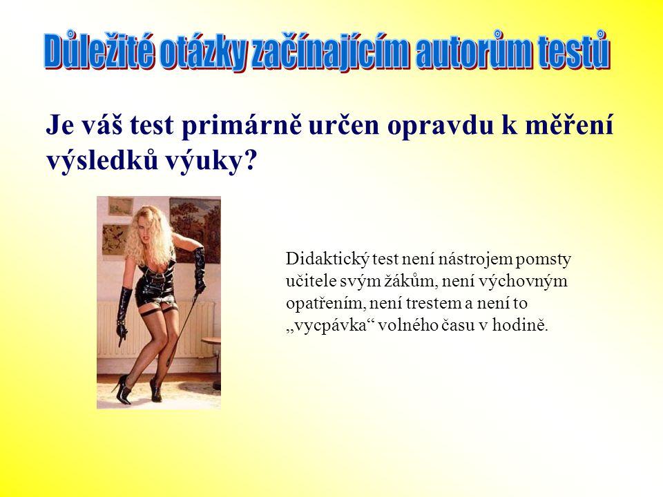 Je váš test primárně určen opravdu k měření výsledků výuky? Didaktický test není nástrojem pomsty učitele svým žákům, není výchovným opatřením, není t