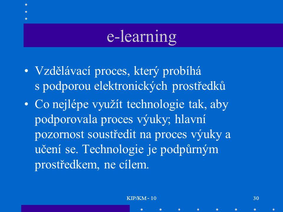 KIP/KM - 1030 e-learning Vzdělávací proces, který probíhá s podporou elektronických prostředků Co nejlépe využít technologie tak, aby podporovala proces výuky; hlavní pozornost soustředit na proces výuky a učení se.