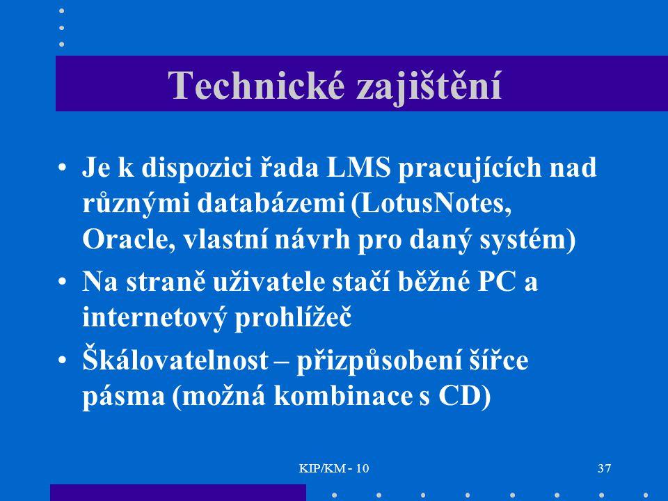 KIP/KM - 1037 Technické zajištění Je k dispozici řada LMS pracujících nad různými databázemi (LotusNotes, Oracle, vlastní návrh pro daný systém) Na straně uživatele stačí běžné PC a internetový prohlížeč Škálovatelnost – přizpůsobení šířce pásma (možná kombinace s CD)