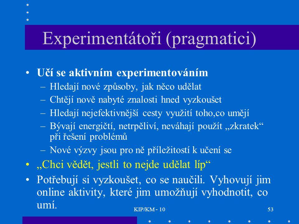 """KIP/KM - 1053 Experimentátoři (pragmatici) Učí se aktivním experimentováním –Hledají nové způsoby, jak něco udělat –Chtějí nově nabyté znalosti hned vyzkoušet –Hledají nejefektivnější cesty využití toho,co umějí –Bývají energičtí, netrpěliví, neváhají použít """"zkratek při řešení problémů –Nové výzvy jsou pro ně příležitostí k učení se """"Chci vědět, jestli to nejde udělat líp Potřebují si vyzkoušet, co se naučili."""