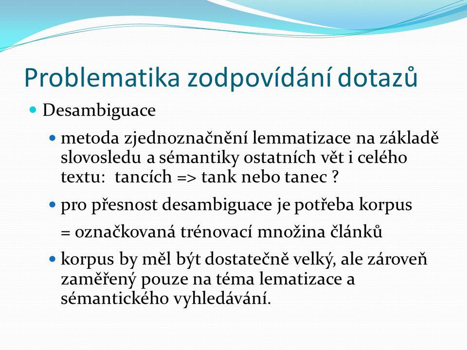 Problematika zodpovídání dotazů Desambiguace metoda zjednoznačnění lemmatizace na základě slovosledu a sémantiky ostatních vět i celého textu: tancích => tank nebo tanec .