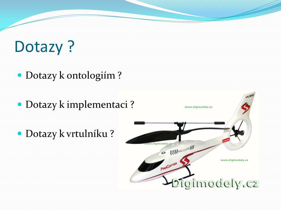 Dotazy Dotazy k ontologiím Dotazy k implementaci Dotazy k vrtulníku