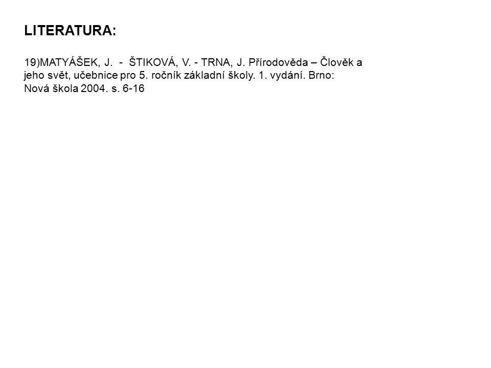 LITERATURA: 19)MATYÁŠEK, J. - ŠTIKOVÁ, V. - TRNA, J. Přírodověda – Člověk a jeho svět, učebnice pro 5. ročník základní školy. 1. vydání. Brno: Nová šk