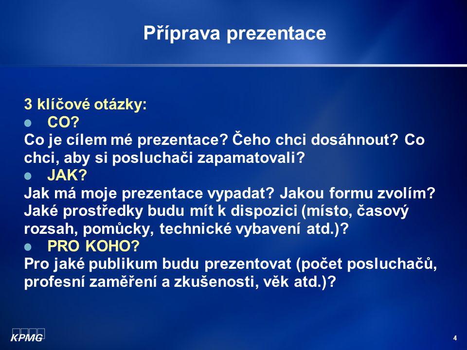 4 Příprava prezentace 3 klíčové otázky: CO? Co je cílem mé prezentace? Čeho chci dosáhnout? Co chci, aby si posluchači zapamatovali? JAK? Jak má moje
