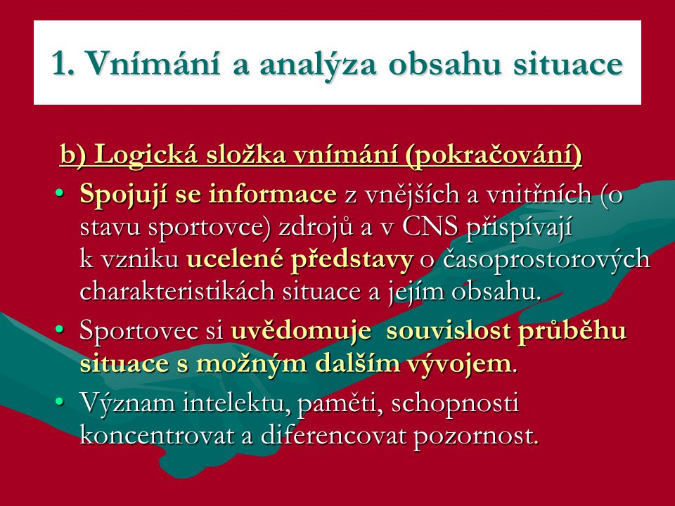 b) Logická složka vnímání (pokračování) b) Logická složka vnímání (pokračování) Spojují se informace z vnějších a vnitřních (o stavu sportovce) zdrojů