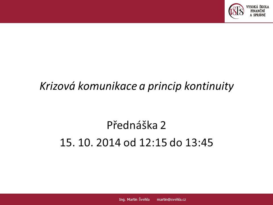 Krizová komunikace a princip kontinuity Přednáška 2 15. 10. 2014 od 12:15 do 13:45 1.1. PaedDr.Emil Hanousek,CSc., 14002@mail.vsfs.cz :: Ing. Martin Š