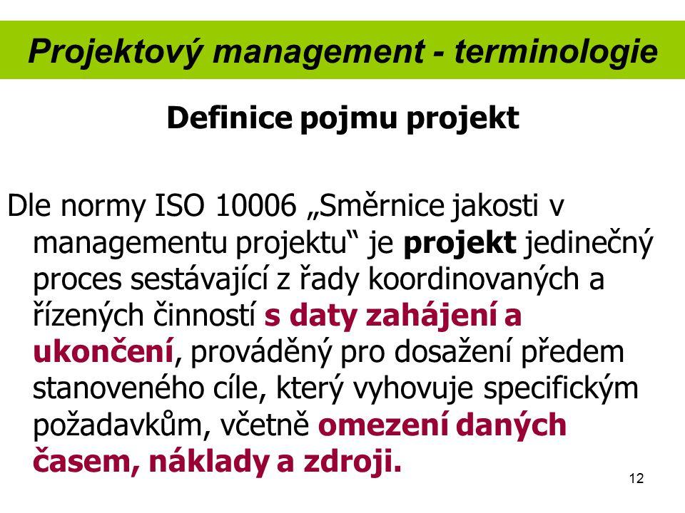 """12 Projektový management - terminologie Definice pojmu projekt Dle normy ISO 10006 """"Směrnice jakosti v managementu projektu"""" je projekt jedinečný proc"""
