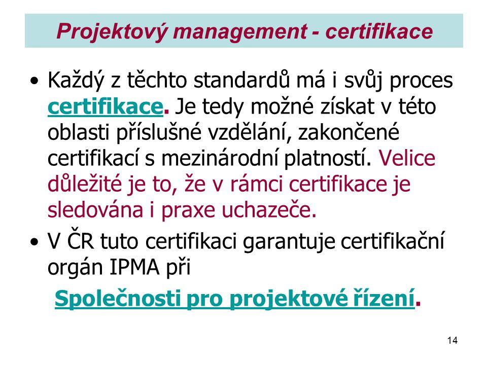14 Projektový management - certifikace Každý z těchto standardů má i svůj proces certifikace. Je tedy možné získat v této oblasti příslušné vzdělání,