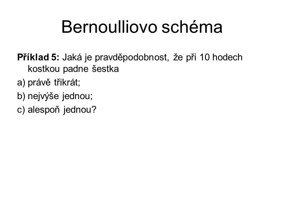 Bernoulliovo schéma Příklad 5: Jaká je pravděpodobnost, že při 10 hodech kostkou padne šestka a)právě třikrát; b)nejvýše jednou; c)alespoň jednou?