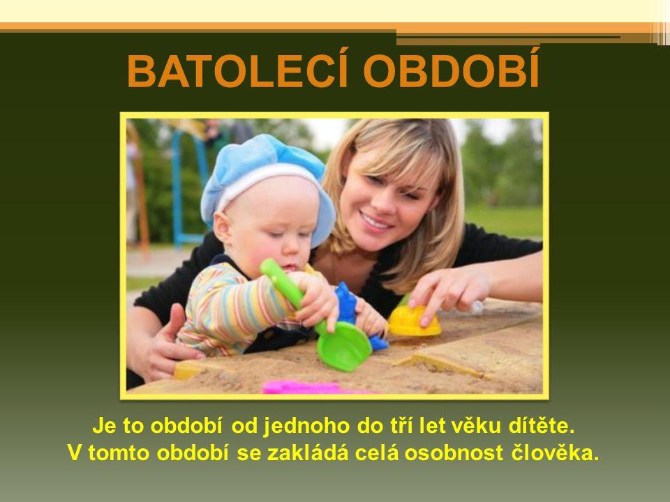 BATOLECÍ OBDOBÍ Je to období od jednoho do tří let věku dítěte. V tomto období se zakládá celá osobnost člověka.