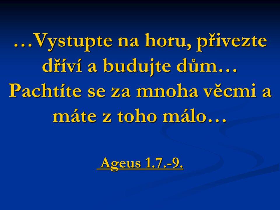 …Vystupte na horu, přivezte dříví a budujte dům… Pachtíte se za mnoha věcmi a máte z toho málo… Ageus 1.7.-9.