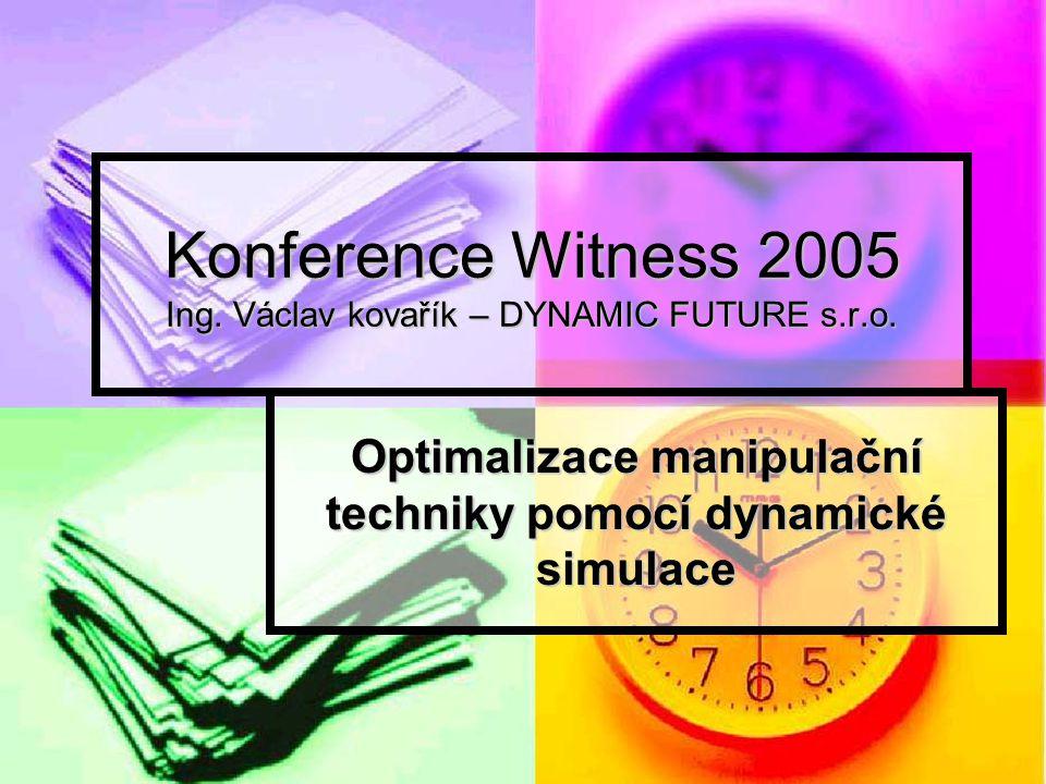 Konference Witness 2005 Ing. Václav kovařík – DYNAMIC FUTURE s.r.o. Optimalizace manipulační techniky pomocí dynamické simulace