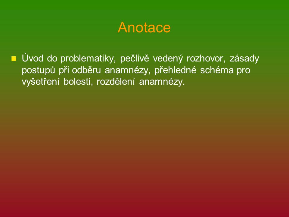 Anotace Úvod do problematiky, pečlivě vedený rozhovor, zásady postupů při odběru anamnézy, přehledné schéma pro vyšetření bolesti, rozdělení anamnézy.