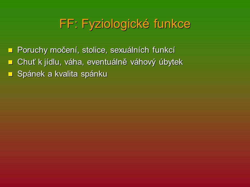 FF: Fyziologické funkce Poruchy močení, stolice, sexuálních funkcí Poruchy močení, stolice, sexuálních funkcí Chuť k jídlu, váha, eventuálně váhový úb
