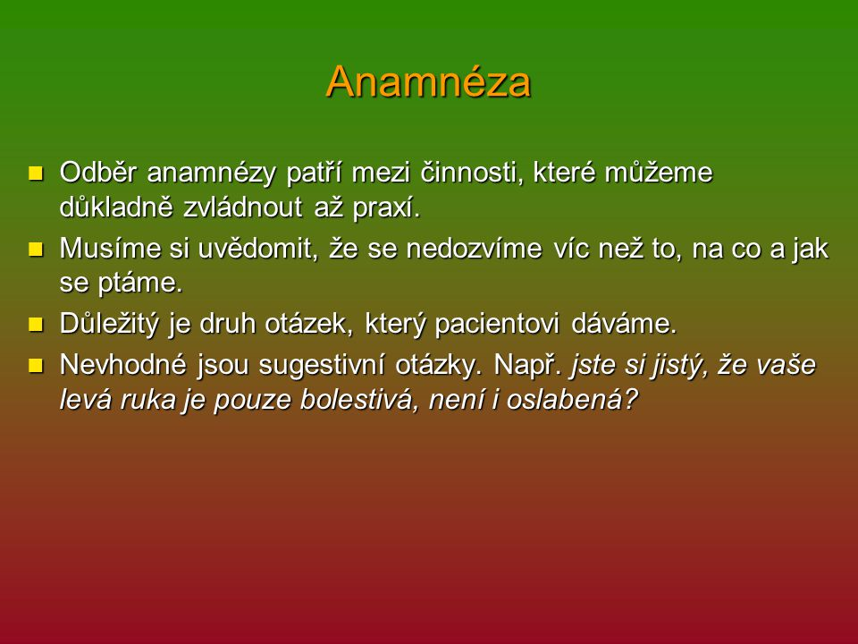 Anamnéza Odběr anamnézy patří mezi činnosti, které můžeme důkladně zvládnout až praxí. Odběr anamnézy patří mezi činnosti, které můžeme důkladně zvlád