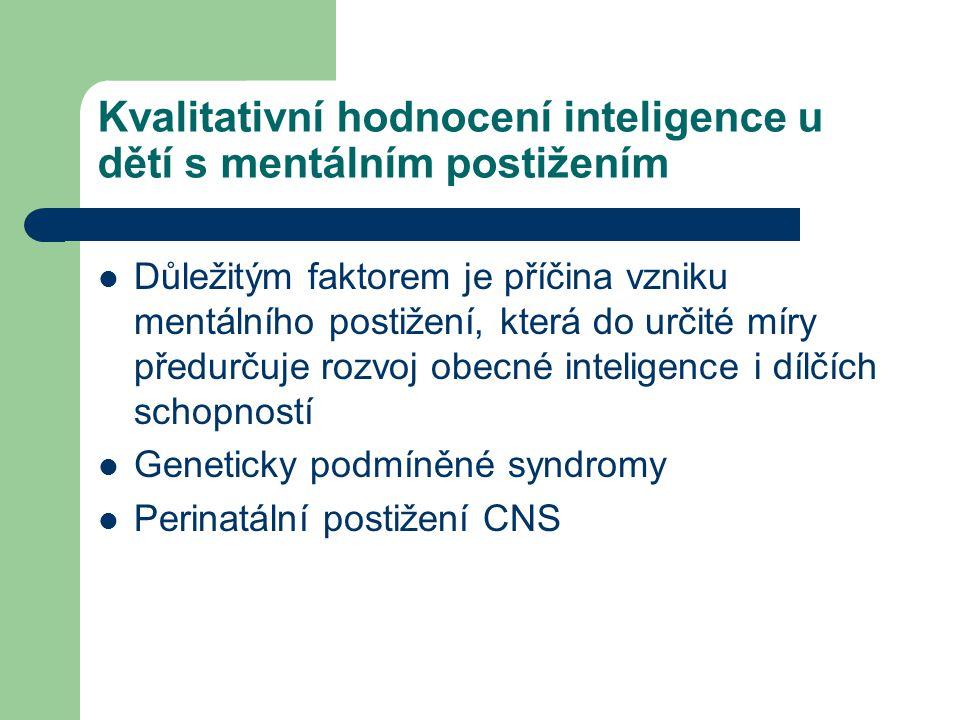 Kvalitativní hodnocení inteligence u dětí s mentálním postižením Důležitým faktorem je příčina vzniku mentálního postižení, která do určité míry předu