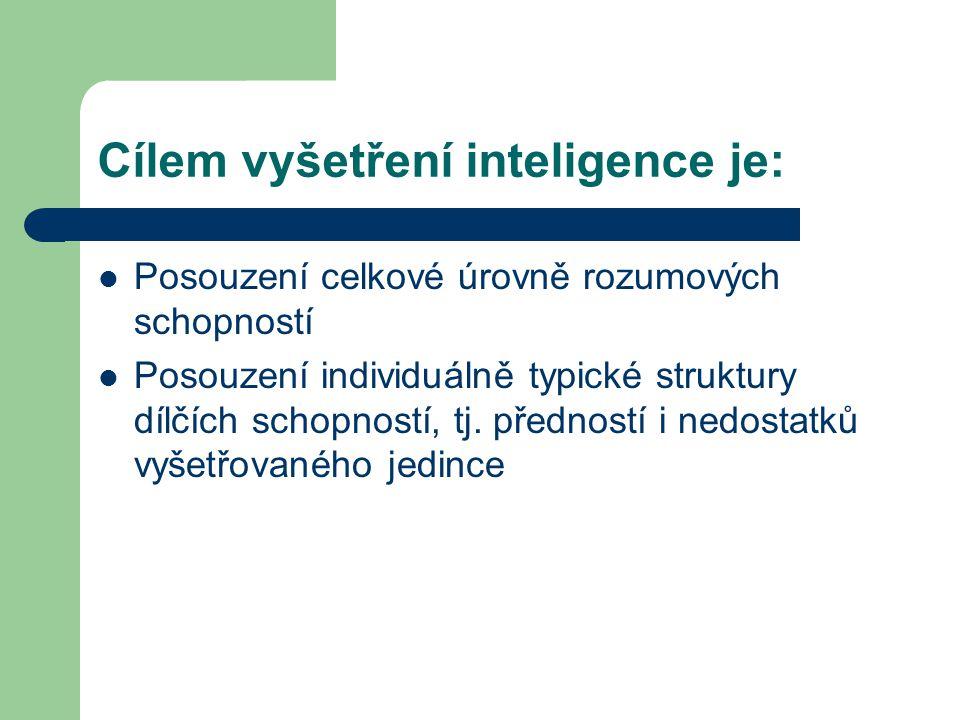 Cílem vyšetření inteligence je: Posouzení celkové úrovně rozumových schopností Posouzení individuálně typické struktury dílčích schopností, tj. předno