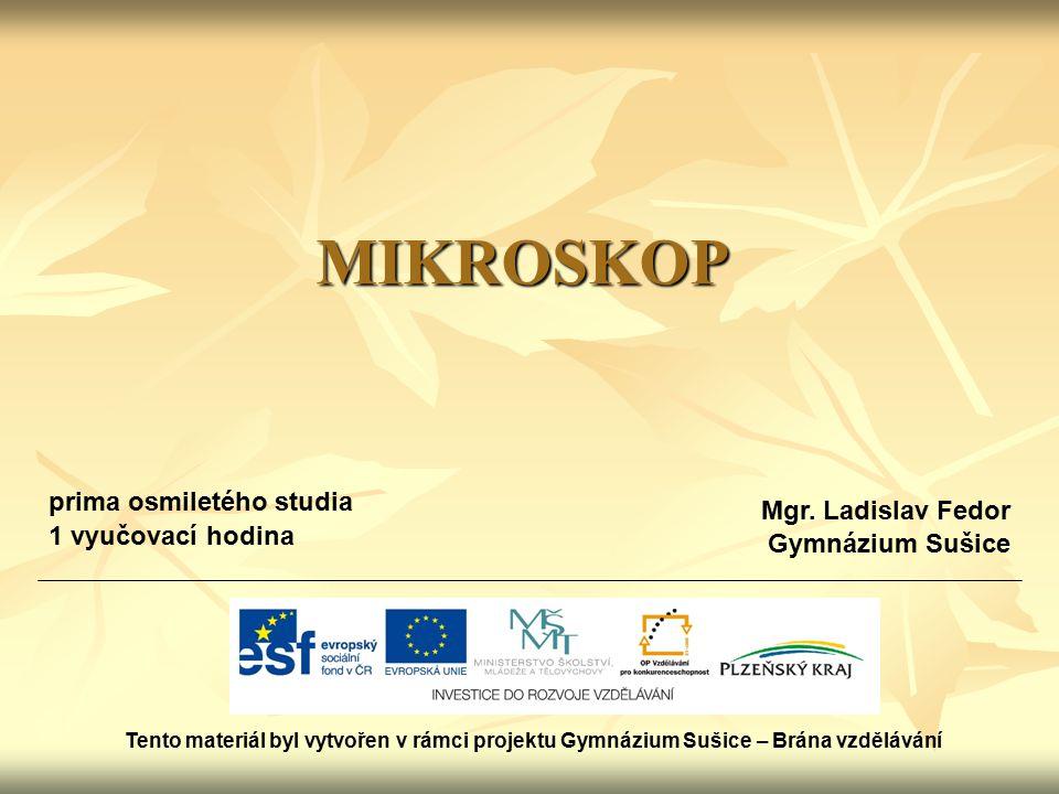 MIKROSKOP Tento materiál byl vytvořen v rámci projektu Gymnázium Sušice – Brána vzdělávání Mgr.