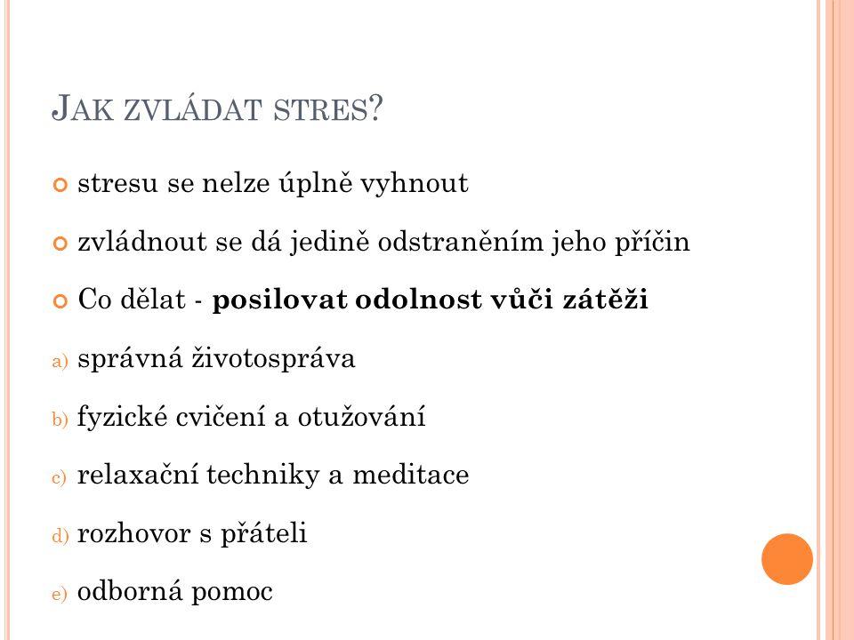 J AK ZVLÁDAT STRES ? stresu se nelze úplně vyhnout zvládnout se dá jedině odstraněním jeho příčin Co dělat - posilovat odolnost vůči zátěži a) správná