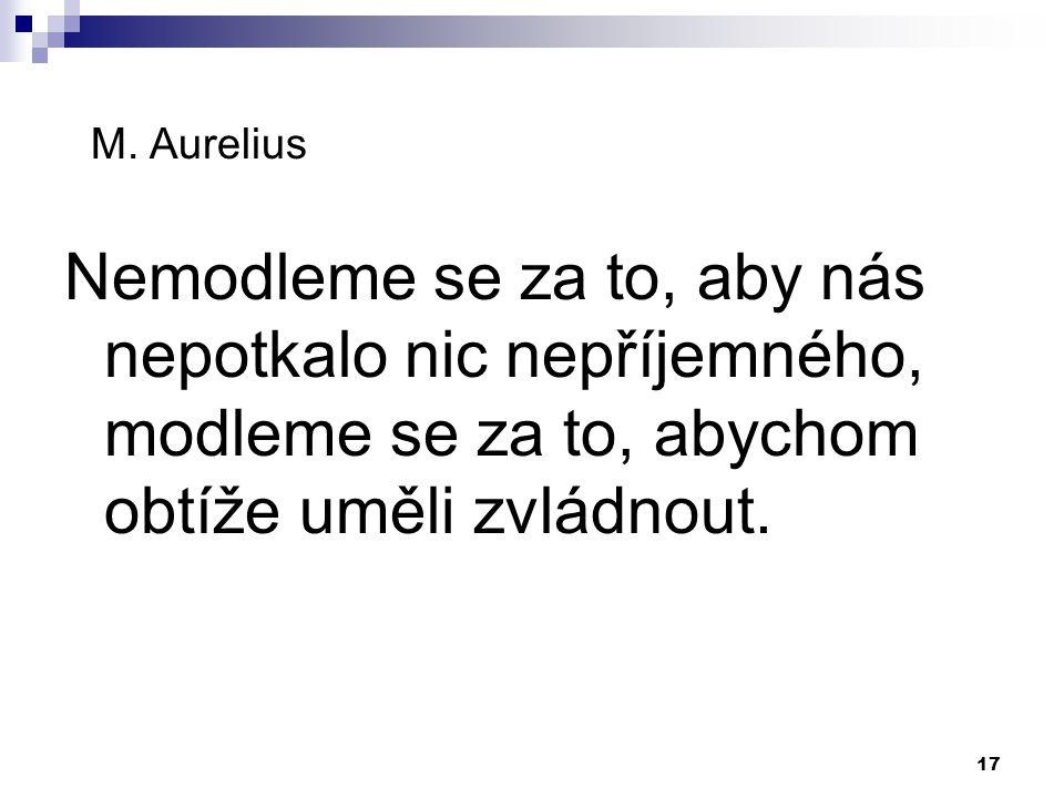 17 M. Aurelius Nemodleme se za to, aby nás nepotkalo nic nepříjemného, modleme se za to, abychom obtíže uměli zvládnout.
