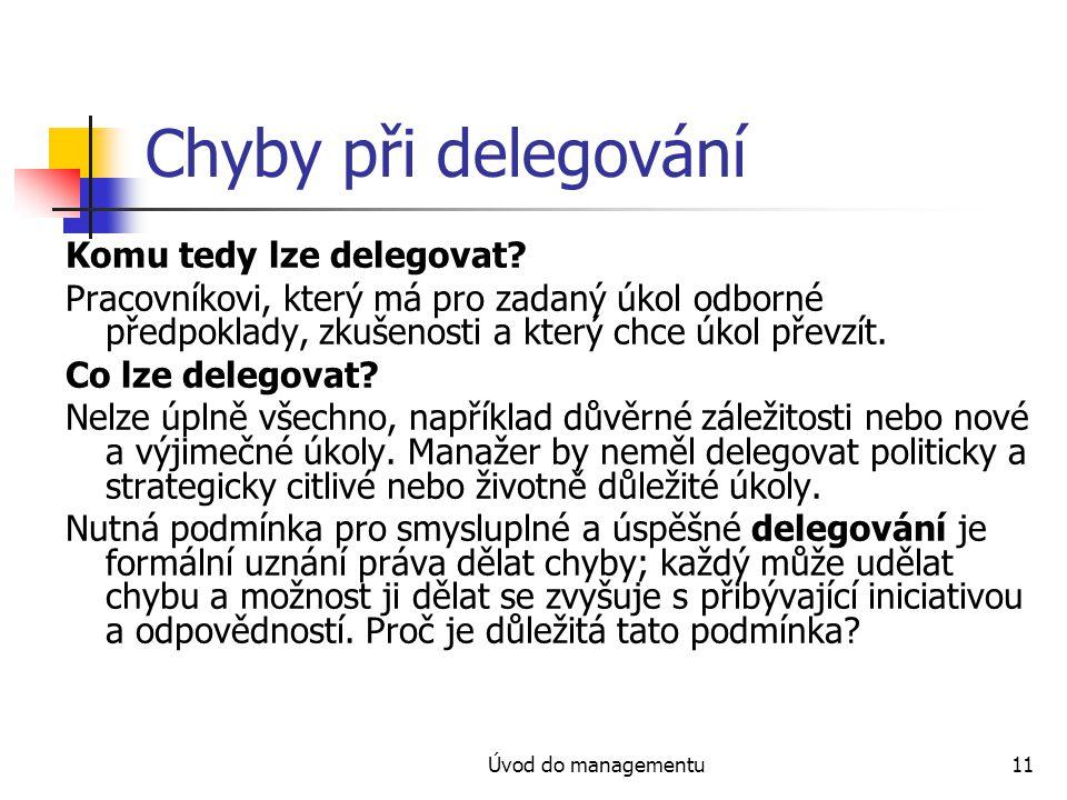 Úvod do managementu11 Chyby při delegování Komu tedy lze delegovat? Pracovníkovi, který má pro zadaný úkol odborné předpoklady, zkušenosti a který chc