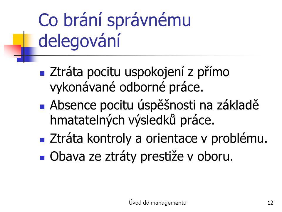 Úvod do managementu12 Co brání správnému delegování Ztráta pocitu uspokojení z přímo vykonávané odborné práce.