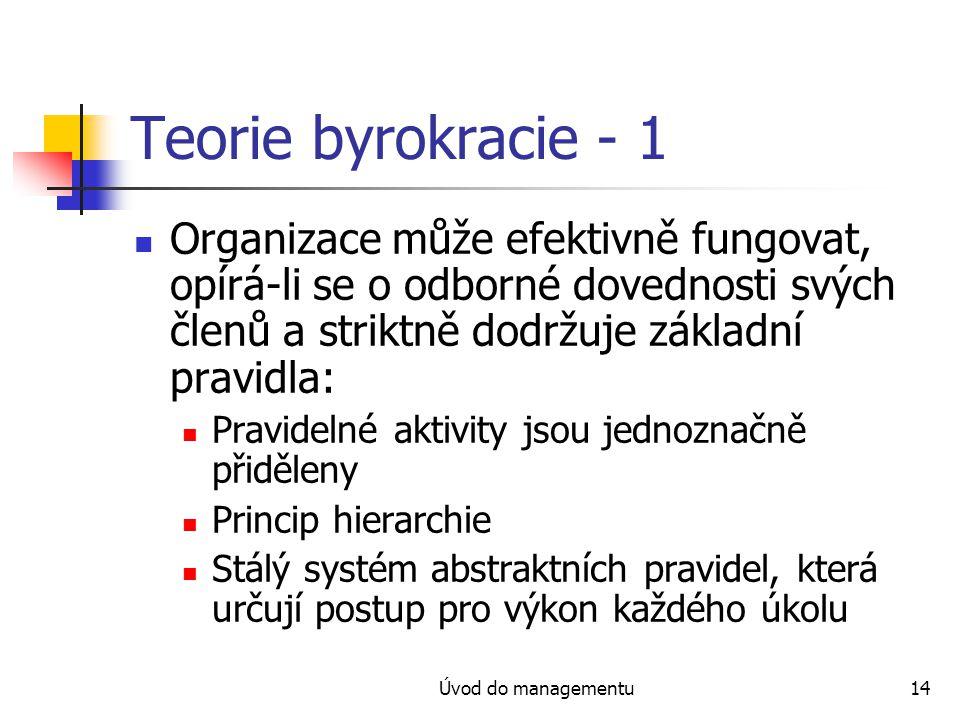Úvod do managementu14 Teorie byrokracie - 1 Organizace může efektivně fungovat, opírá-li se o odborné dovednosti svých členů a striktně dodržuje základní pravidla: Pravidelné aktivity jsou jednoznačně přiděleny Princip hierarchie Stálý systém abstraktních pravidel, která určují postup pro výkon každého úkolu