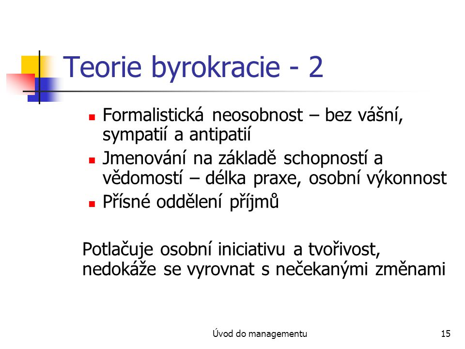Úvod do managementu15 Teorie byrokracie - 2 Formalistická neosobnost – bez vášní, sympatií a antipatií Jmenování na základě schopností a vědomostí – d