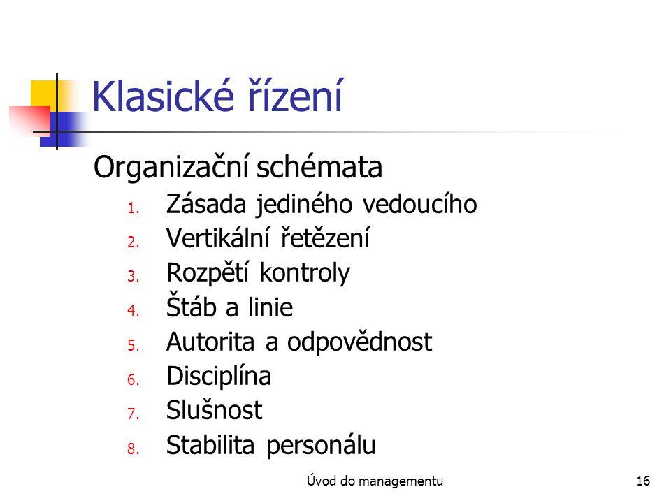 Úvod do managementu16 Klasické řízení Organizační schémata 1. Zásada jediného vedoucího 2. Vertikální řetězení 3. Rozpětí kontroly 4. Štáb a linie 5.
