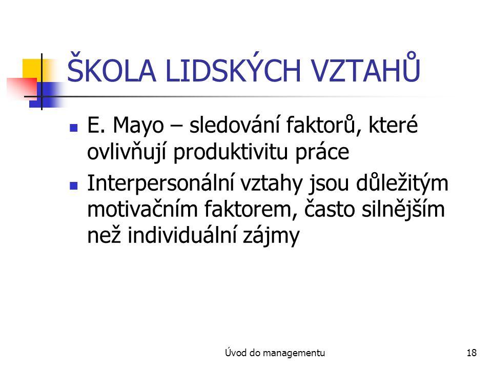 Úvod do managementu18 ŠKOLA LIDSKÝCH VZTAHŮ E. Mayo – sledování faktorů, které ovlivňují produktivitu práce Interpersonální vztahy jsou důležitým moti