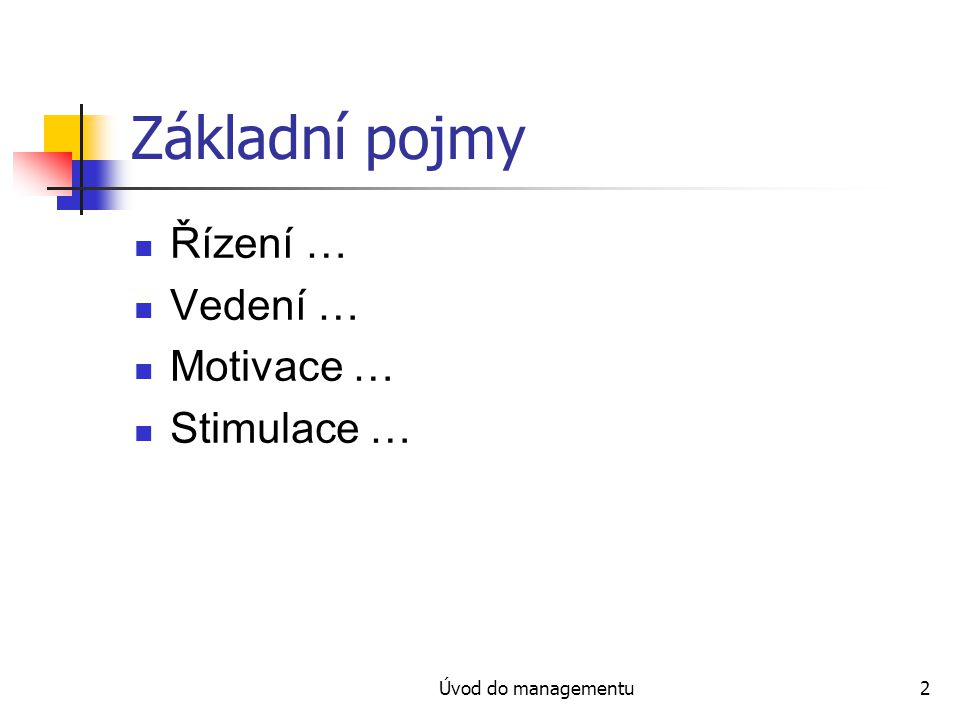 Úvod do managementu2 Základní pojmy Řízení … Vedení … Motivace … Stimulace …