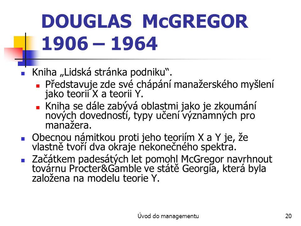 """Úvod do managementu20 DOUGLAS McGREGOR 1906 – 1964 Kniha """"Lidská stránka podniku"""". Představuje zde své chápání manažerského myšlení jako teorii X a te"""