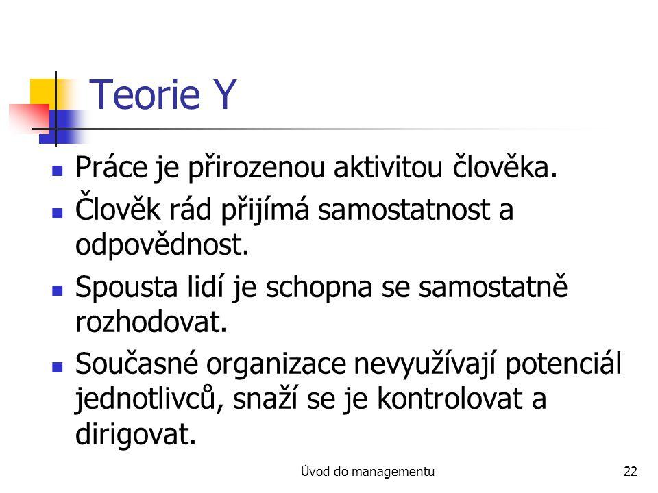 Úvod do managementu22 Teorie Y Práce je přirozenou aktivitou člověka. Člověk rád přijímá samostatnost a odpovědnost. Spousta lidí je schopna se samost