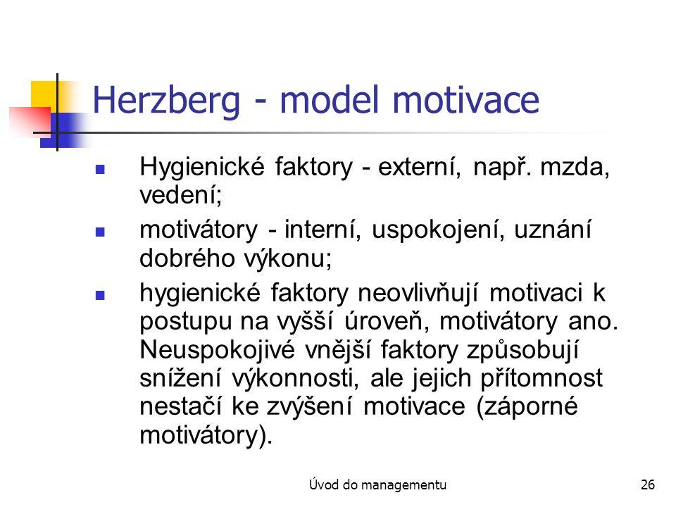 Úvod do managementu26 Herzberg - model motivace Hygienické faktory - externí, např. mzda, vedení; motivátory - interní, uspokojení, uznání dobrého výk