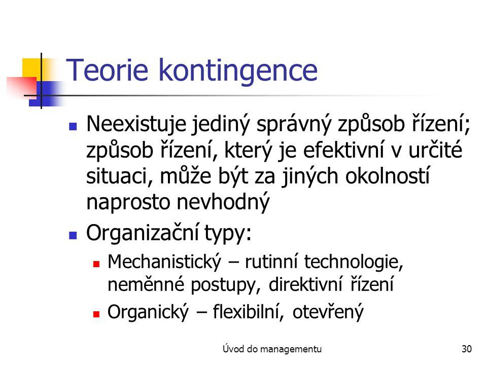 Úvod do managementu30 Teorie kontingence Neexistuje jediný správný způsob řízení; způsob řízení, který je efektivní v určité situaci, může být za jiných okolností naprosto nevhodný Organizační typy: Mechanistický – rutinní technologie, neměnné postupy, direktivní řízení Organický – flexibilní, otevřený