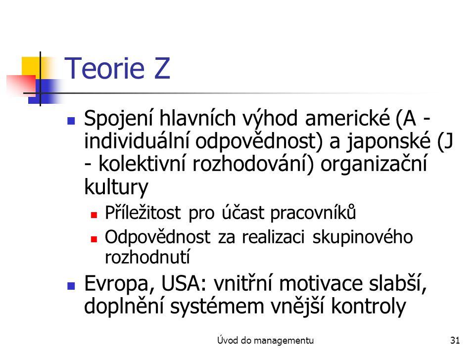 Úvod do managementu31 Teorie Z Spojení hlavních výhod americké (A - individuální odpovědnost) a japonské (J - kolektivní rozhodování) organizační kultury Příležitost pro účast pracovníků Odpovědnost za realizaci skupinového rozhodnutí Evropa, USA: vnitřní motivace slabší, doplnění systémem vnější kontroly