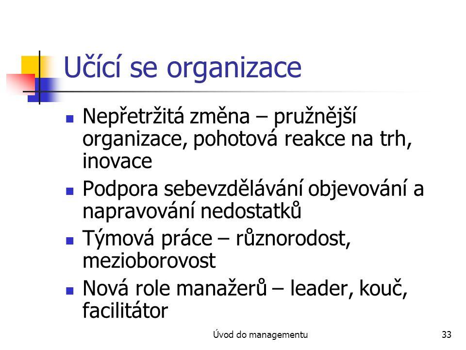 Úvod do managementu33 Učící se organizace Nepřetržitá změna – pružnější organizace, pohotová reakce na trh, inovace Podpora sebevzdělávání objevování a napravování nedostatků Týmová práce – různorodost, mezioborovost Nová role manažerů – leader, kouč, facilitátor