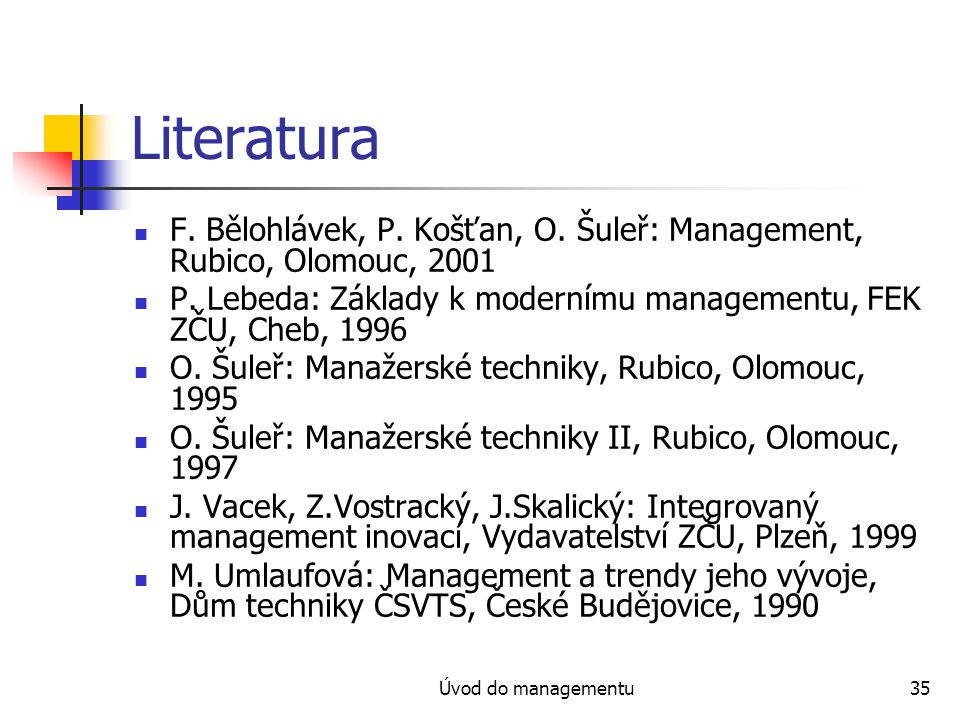 Úvod do managementu35 Literatura F. Bělohlávek, P. Košťan, O. Šuleř: Management, Rubico, Olomouc, 2001 P. Lebeda: Základy k modernímu managementu, FEK